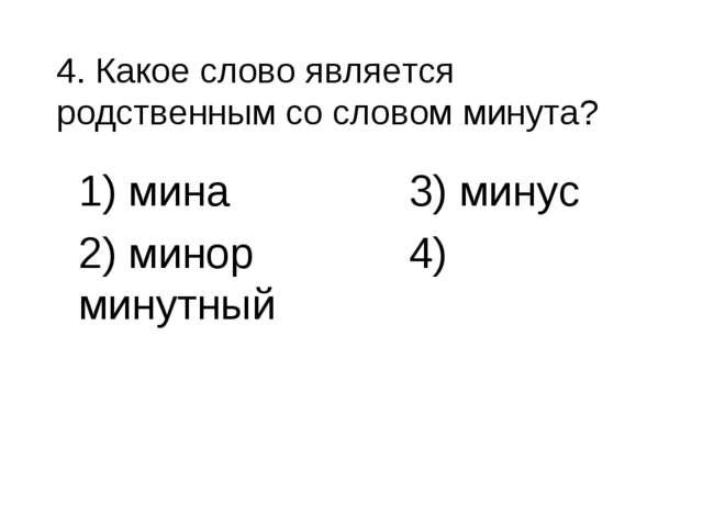 4. Какое слово является родственным со словом минута? 1) мина 3) минус 2) мин...
