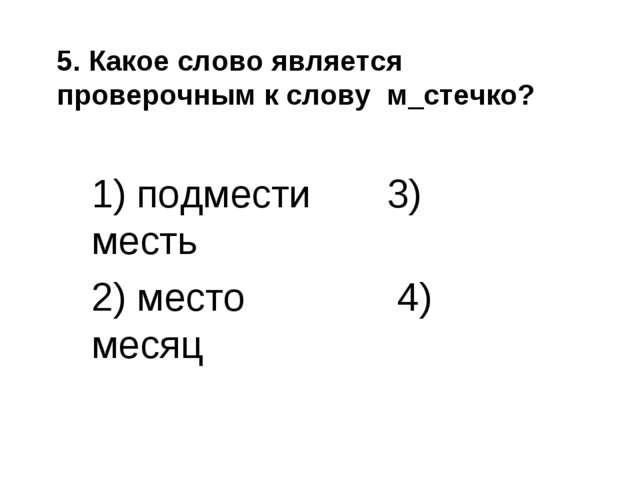 5. Какое слово является проверочным к слову м_стечко? 1) подмести 3) месть 2)...
