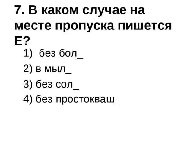 7. В каком случае на месте пропуска пишется Е? без бол_ 2) в мыл_ 3) без сол_...