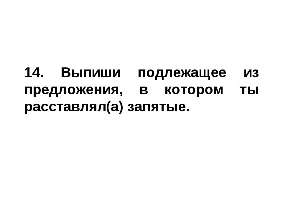 14. Выпиши подлежащее из предложения, в котором ты расставлял(а) запятые.