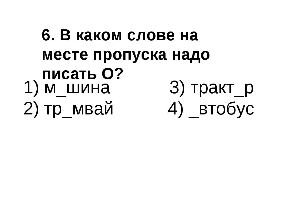 1) м_шина 3) тракт_р 2) тр_мвай 4) _втобус 6. В каком слове на месте пропуска...