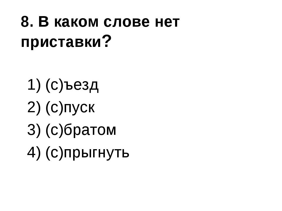 8. В каком слове нет приставки? 1) (с)ъезд 2) (с)пуск 3) (с)братом 4) (с)прыг...