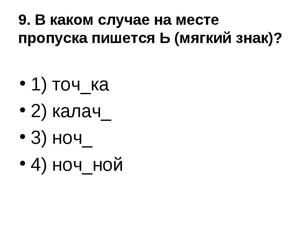 9. В каком случае на месте пропуска пишется Ь (мягкий знак)? 1) точ_ка 2) кал...