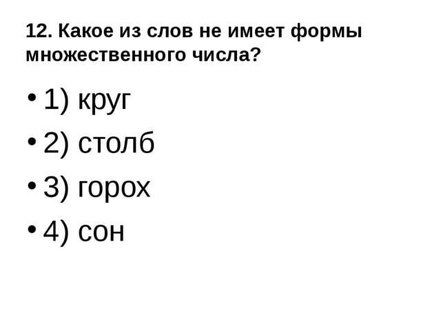 12. Какое из слов не имеет формы множественного числа? 1) круг 2) столб 3) го...