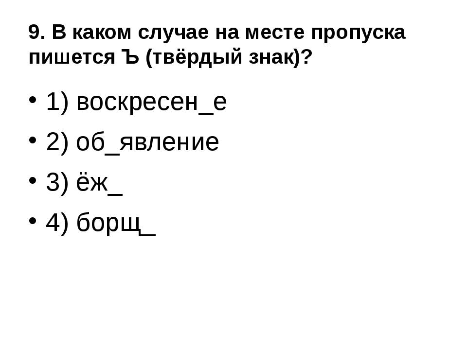 9. В каком случае на месте пропуска пишется Ъ (твёрдый знак)? 1) воскресен_е...
