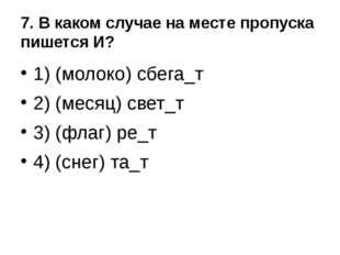 7. В каком случае на месте пропуска пишется И? 1) (молоко) сбега_т 2) (месяц)