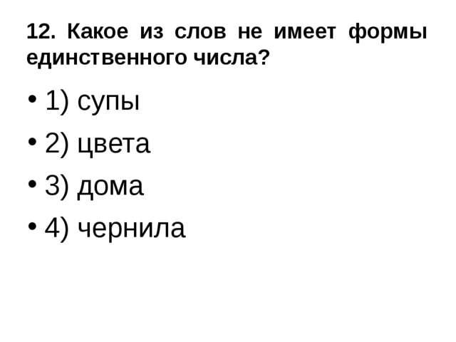 12. Какое из слов не имеет формы единственного числа? 1) супы 2) цвета 3) дом...