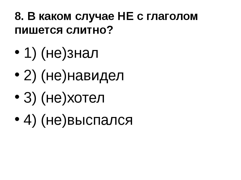 8. В каком случае НЕ с глаголом пишется слитно? 1) (не)знал 2) (не)навидел 3)...