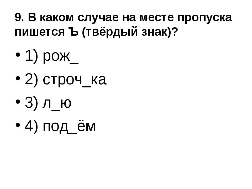 9. В каком случае на месте пропуска пишется Ъ (твёрдый знак)? 1) рож_ 2) стро...