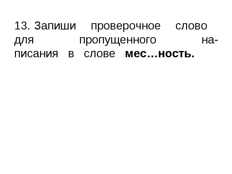 13. Запиши проверочное слово для пропущенного на- писания в слове мес…ность.