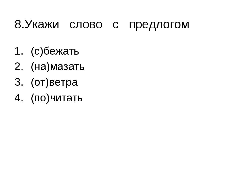 8.Укажи слово с предлогом (с)бежать (на)мазать (от)ветра (по)читать