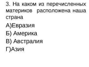 3. На каком из перечисленных материков расположена наша страна А)Евразия Б) А