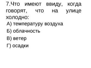7.Что имеют ввиду, когда говорят, что на улице холодно: А) температуру воздух