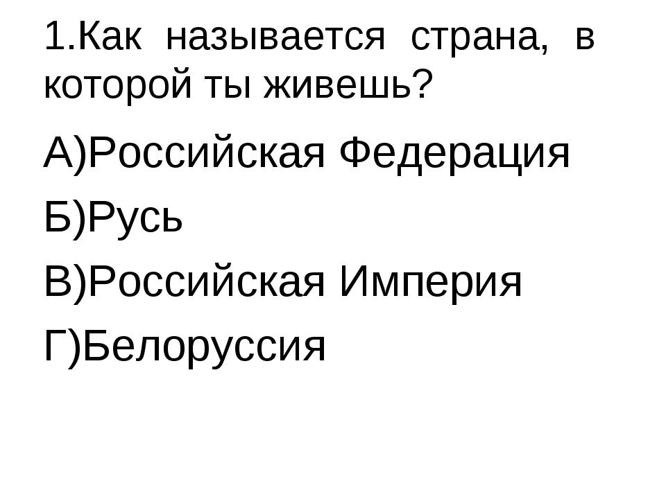 1.Как называется страна, в которой ты живешь? А)Российская Федерация Б)Русь В...