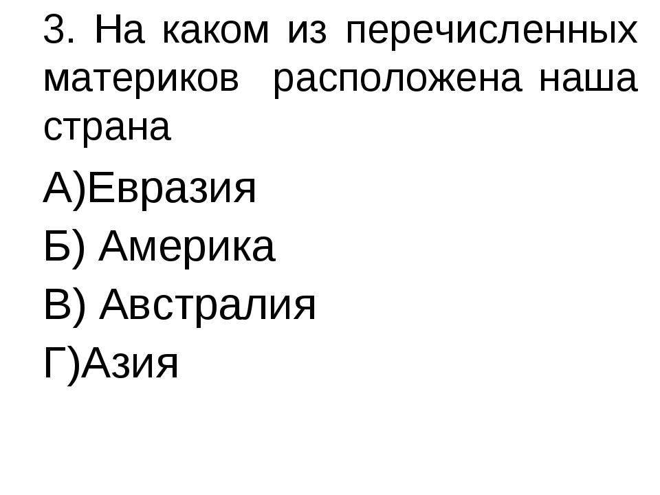 3. На каком из перечисленных материков расположена наша страна А)Евразия Б) А...
