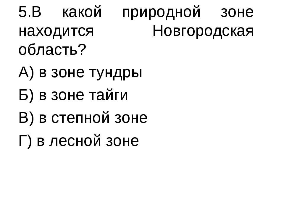 5.В какой природной зоне находится Новгородская область? А) в зоне тундры Б)...
