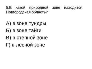 5.В какой природной зоне находится Новгородская область? А) в зоне тундры Б)