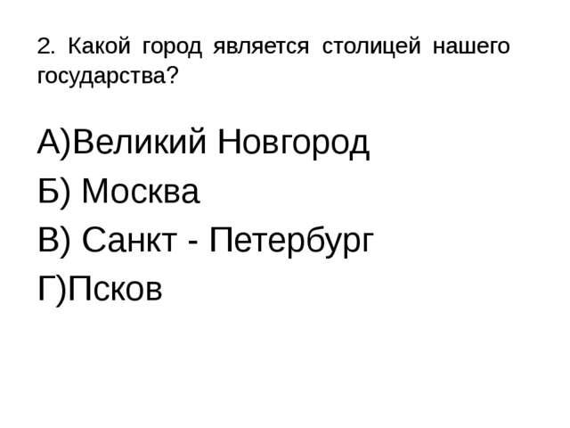 2. Какой город является столицей нашего государства? А)Великий Новгород Б) Мо...
