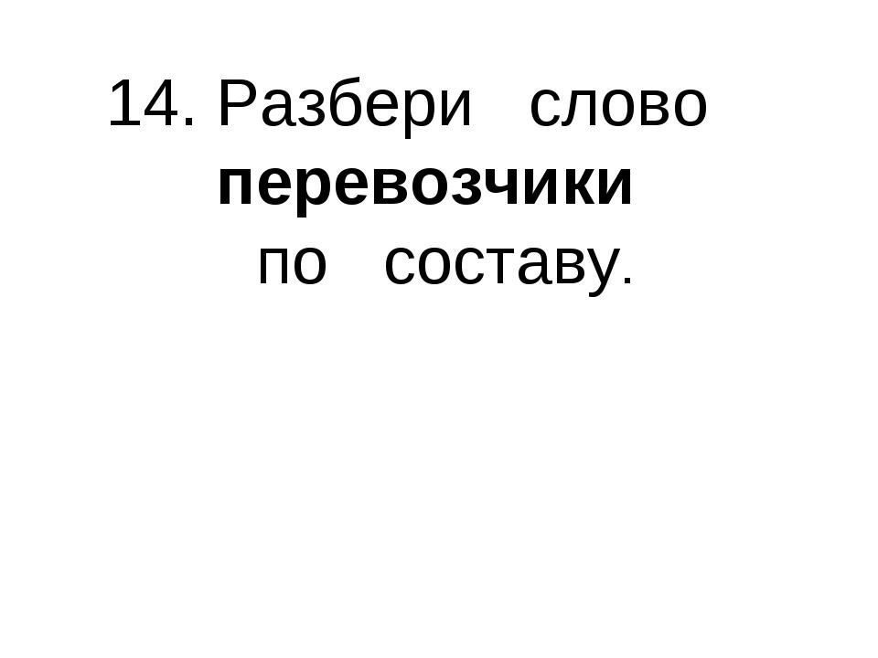 14. Разбери слово перевозчики по составу.