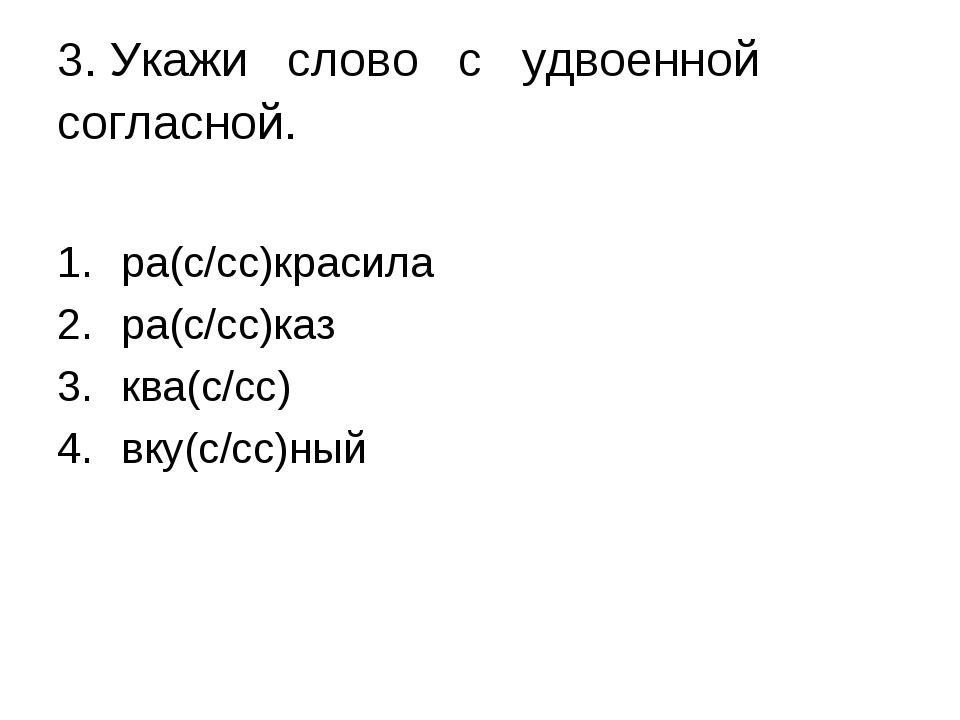 3. Укажи слово с удвоенной согласной. ра(с/сс)красила ра(с/сс)каз ква(с/сс) в...