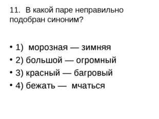 11.В какой паре неправильно подобран синоним? 1) морозная — зимняя 2) больш