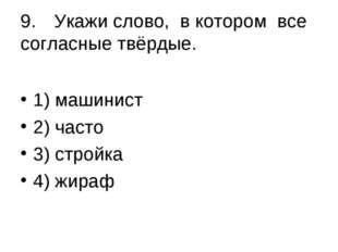 9.Укажи слово, в котором все согласные твёрдые. 1) машинист 2) часто 3) ст