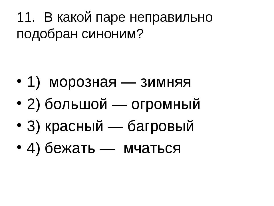 11.В какой паре неправильно подобран синоним? 1) морозная — зимняя 2) больш...