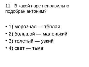 11.В какой паре неправильно подобран антоним? 1) морозная — тёплая 2) больш