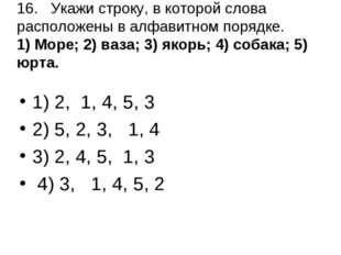 16.Укажи строку, в которой слова расположены в алфавитном порядке. 1) Море;