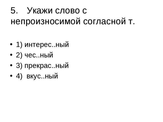 5.Укажи слово с непроизносимой согласной т. 1) интерес..ный 2) чес..ный 3)...