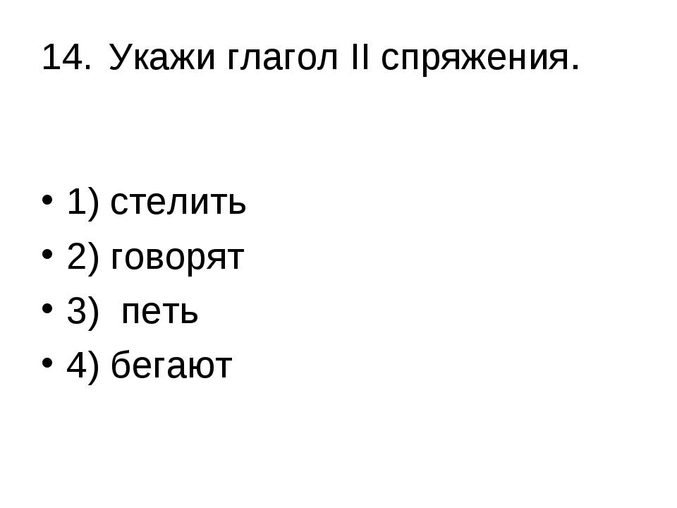 14.Укажи глагол II спряжения. 1) стелить 2) говорят 3) петь 4) бегают