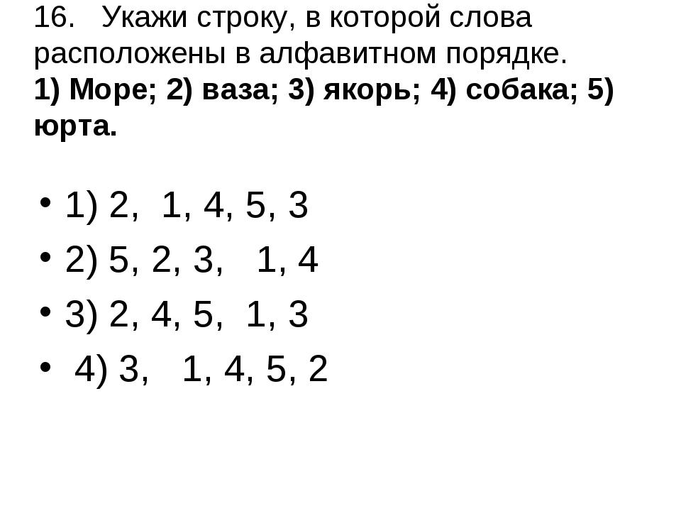 16.Укажи строку, в которой слова расположены в алфавитном порядке. 1) Море;...