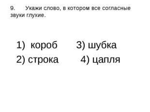 9.Укажи слово, в котором все согласные звуки глухие. 1) короб 3) шубка 2)
