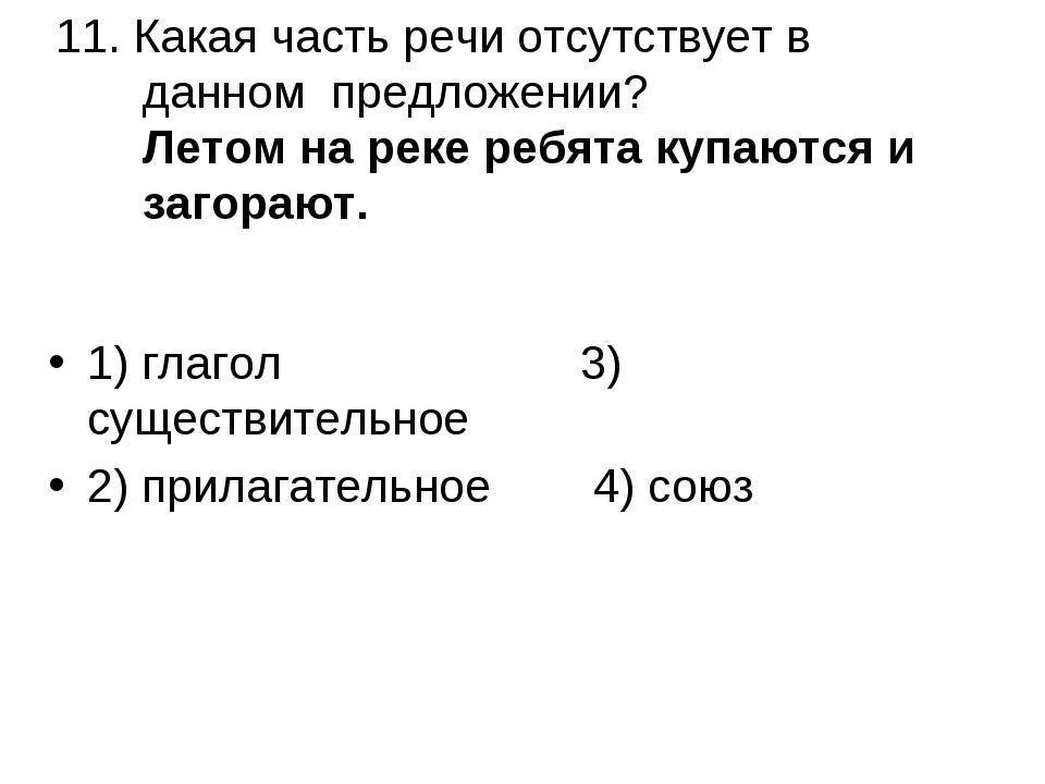 11. Какая часть речи отсутствует в данном предложении? Летом на реке ребята к...