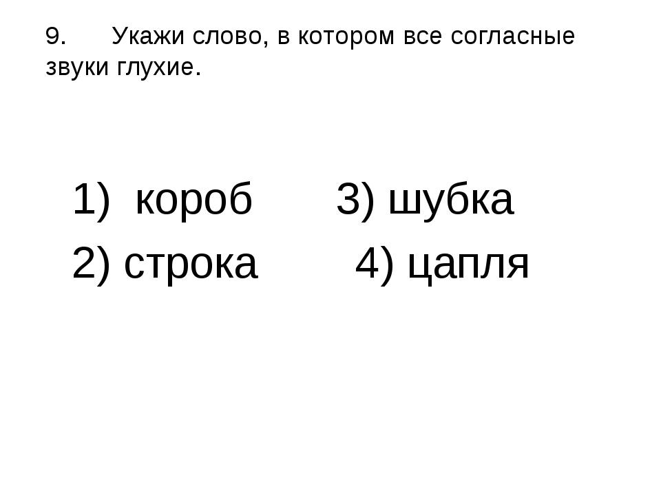9.Укажи слово, в котором все согласные звуки глухие. 1) короб 3) шубка 2)...