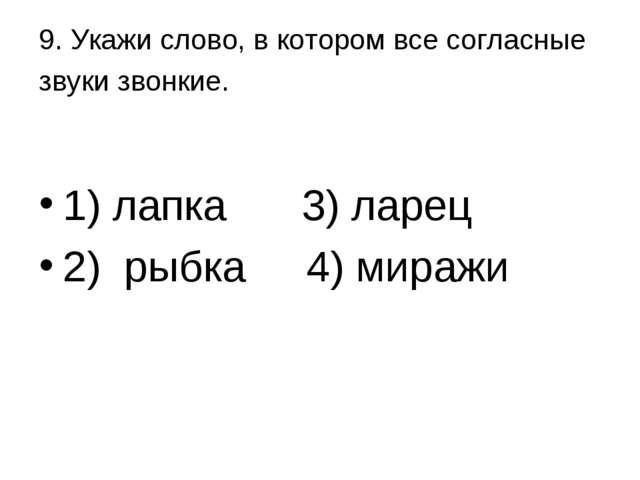 9. Укажи слово, в котором все согласные звуки звонкие. 1) лапка 3) ларец 2)...