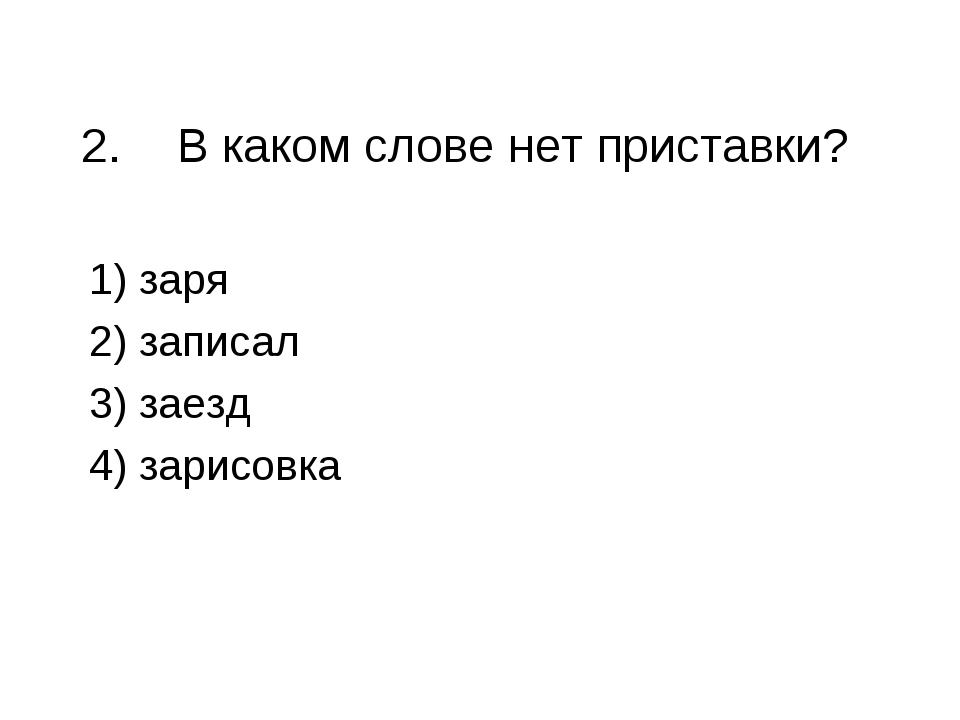 2.В каком слове нет приставки? 1) заря 2) записал 3) заезд 4) зарисовка
