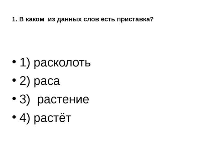 1. В каком из данных слов есть приставка? 1) расколоть 2) раса 3) растение 4...