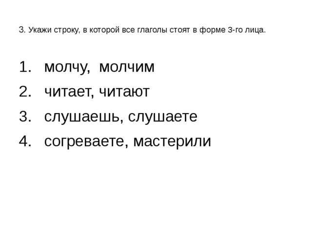 3. Укажи строку, в которой все глаголы стоят в форме 3-го лица. молчу, молчи...