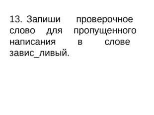 13. Запиши проверочное слово для пропущенного написания в слове завис_ливый.