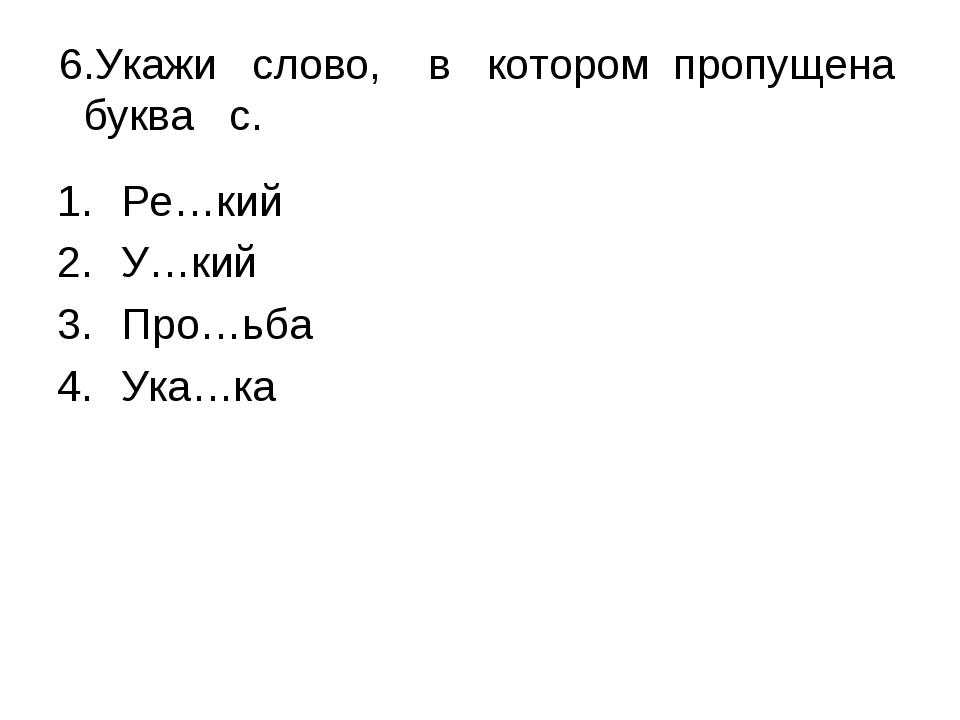 6.Укажи слово, в котором пропущена буква с. Ре…кий У…кий Про…ьба Ука…ка