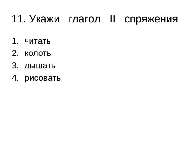 11. Укажи глагол II спряжения читать колоть дышать рисовать