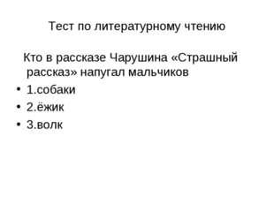 Тест по литературному чтению Кто в рассказе Чарушина «Страшный рассказ» напуг