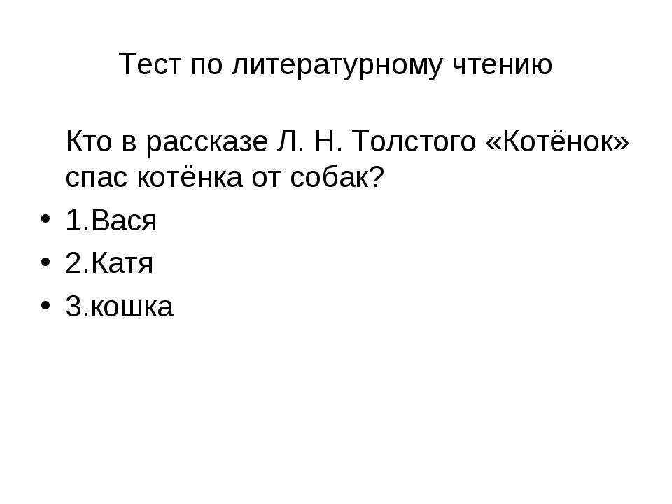 Тест по литературному чтению Кто в рассказе Л. Н. Толстого «Котёнок» спас кот...