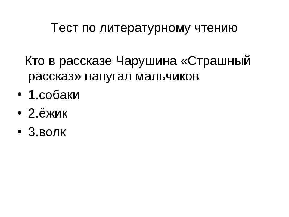 Тест по литературному чтению Кто в рассказе Чарушина «Страшный рассказ» напуг...