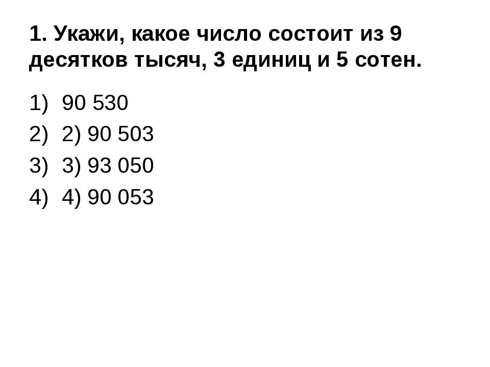 1. Укажи, какое число состоит из 9 десятков тысяч, 3 единиц и 5 сотен. 90 530...