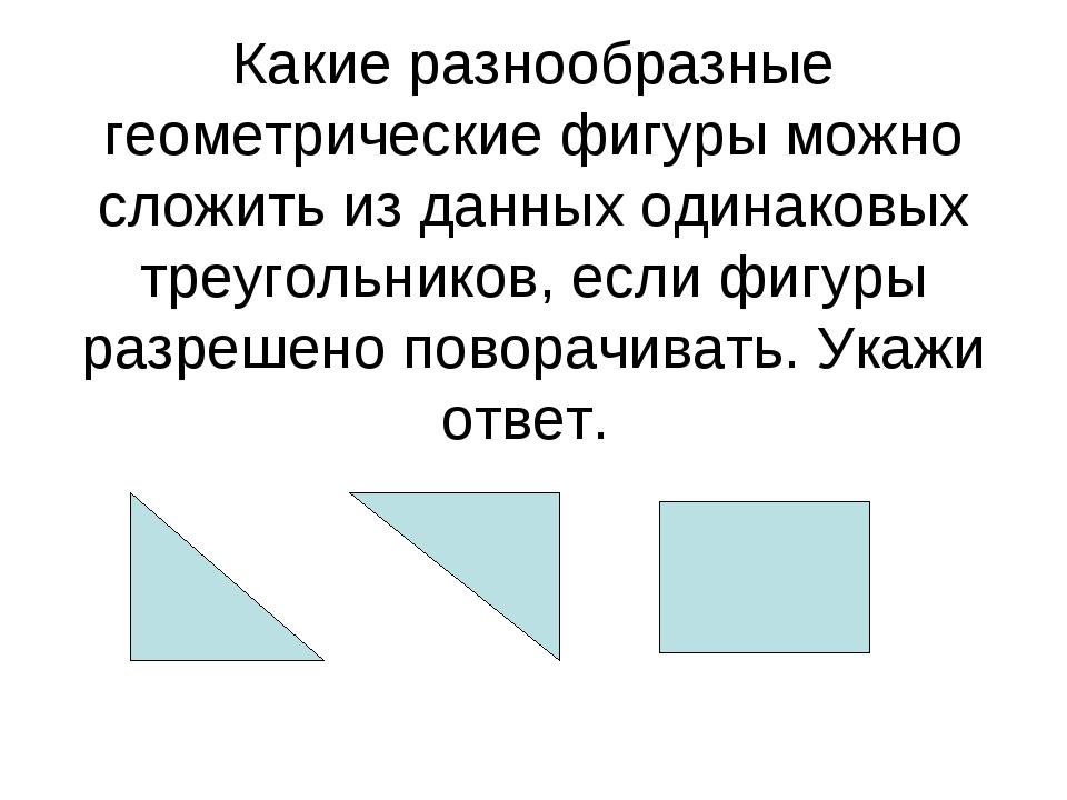 Какие разнообразные геометрические фигуры можно сложить из данных одинаковых...