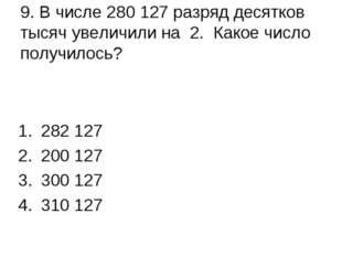 9. В числе 280 127 разряд десятков тысяч увеличили на 2. Какое число получило