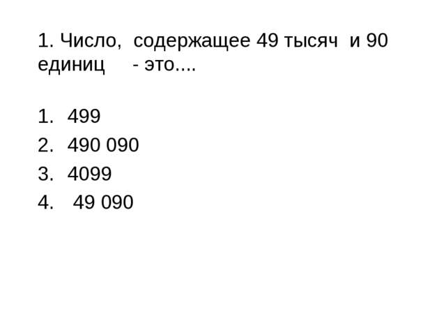 1. Число, содержащее 49 тысяч и 90 единиц - это.... 499 490 090 4099 49 090