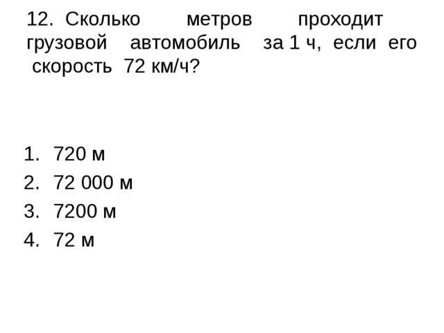 12. Сколько метров проходит грузовой автомобиль за 1 ч, если его скорость 72...